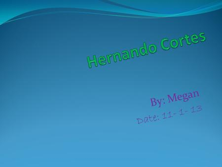By: Megan Date: 11- 1- 13 Hernando Cortés Early Life All About Hernando Cortés Cortes was born in 1485. Hernando Cortes was not his full name. His full.
