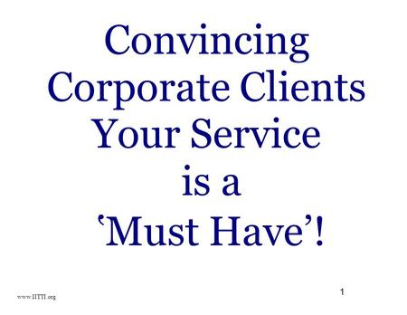 1 Convincing Corporate Clients Your Service is a 'Must Have'! www.IITTI.org.