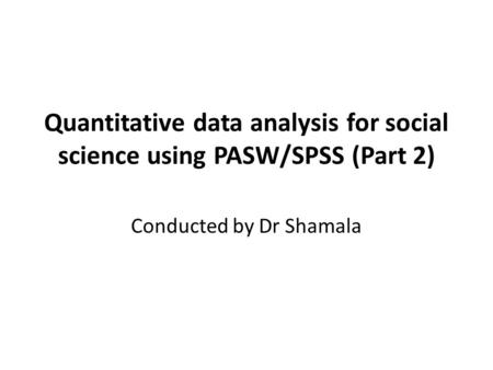 Quantitative data analysis for social science using PASW/SPSS (Part 2) Conducted by Dr Shamala.