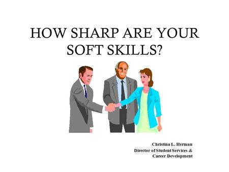 HOW SHARP ARE YOUR SOFT SKILLS? Christina L. Herman Director of Student Services & Career Development.