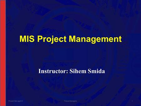 MIS Project Management Instructor: Sihem Smida Project Man agent 3Future Managers1.