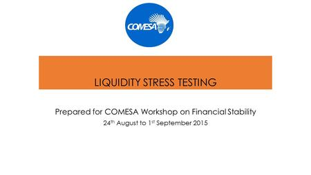 LIQUIDITY STRESS TESTING Prepared for COMESA Workshop on Financial Stability 24 th August to 1 st September 2015.