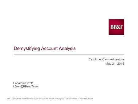 BB&T Confidential and Proprietary. Copyright © 2016, Branch Banking and Trust Company. All Rights Reserved. Demystifying Account Analysis Carolinas Cash.