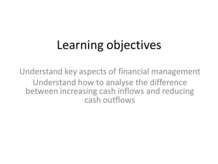 Learning objectives Understand key aspects of financial management Understand how to analyse the difference between increasing cash inflows and reducing.