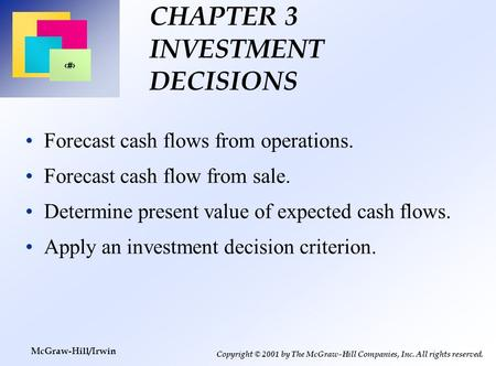 1 Copyright © 2001 by The McGraw-Hill Companies, Inc. All rights reserved. McGraw-Hill/Irwin CHAPTER 3 INVESTMENT DECISIONS Forecast cash flows from operations.