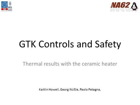 GTK Controls and Safety Thermal results with the ceramic heater Kaitlin Howell, Georg Nüßle, Paolo Petagna,