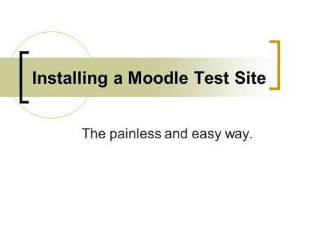 Installing a Moodle Test Site The painless and easy way.