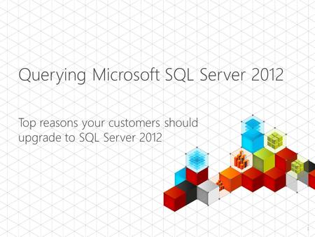 Querying Microsoft SQL Server 2012 Top reasons your customers should upgrade to SQL Server 2012 1.
