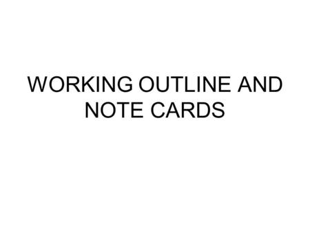 WORKING OUTLINE AND NOTE CARDS. Working Outline To organize note cards Taken from Purpose paragraph Should be in chronological order.