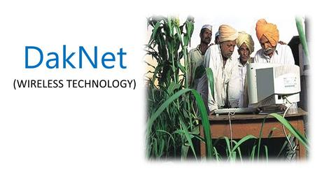DakNet (WIRELESS TECHNOLOGY). What do you do when you want to provide Digital communication services Voice mail Digital documents E-mail Isolated Villages.