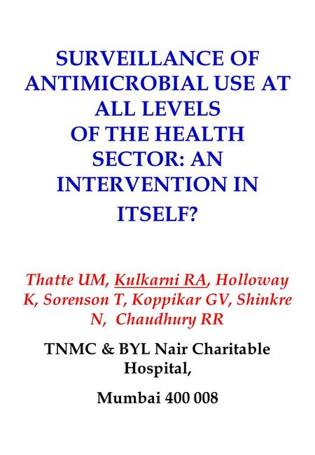 SURVEILLANCE OF ANTIMICROBIAL USE AT ALL LEVELS OF THE HEALTH SECTOR: AN INTERVENTION IN ITSELF? Thatte UM, Kulkarni RA, Holloway K, Sorenson T, Koppikar.