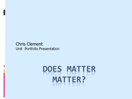 Chris Clement Unit Portfolio Presentation. Unit Summary Matter is the basic foundation of the universe. It reacts in many different ways depending on.