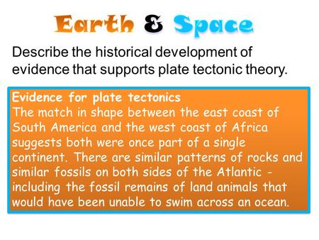 Earth & Space Describe the historical development of evidence that supports plate tectonic theory. Evidence for plate tectonics The match in shape between.