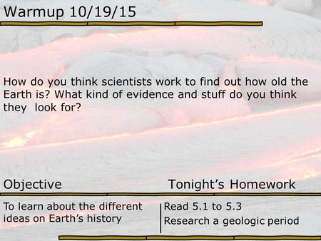 Warmup 10/19/15 How do you think scientists work to find out how old the Earth is? What kind of evidence and stuff do you think they look for? Objective.