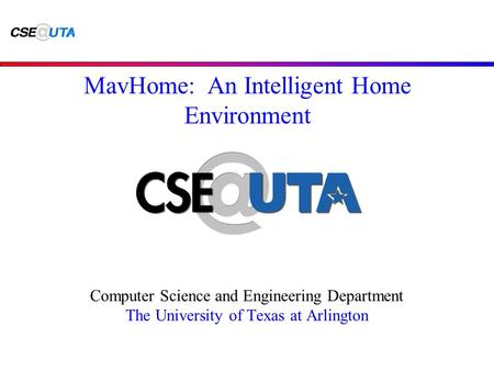 Computer Science and Engineering Department The University of Texas at Arlington MavHome: An Intelligent Home Environment.