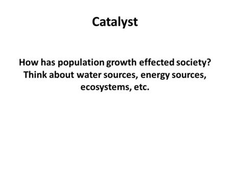Catalyst How has population growth effected society? Think about water sources, energy sources, ecosystems, etc.