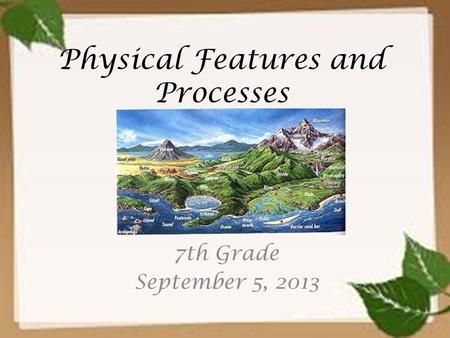 Physical Features and Processes 7th Grade September 5, 2013.
