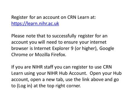 Register for an account on CRN Learn at: https://learn.nihr.ac.uk https://learn.nihr.ac.uk Please note that to successfully register for an account you.