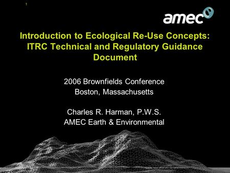 1 Introduction to Ecological Re-Use Concepts: ITRC Technical and Regulatory Guidance Document 2006 Brownfields Conference Boston, Massachusetts Charles.