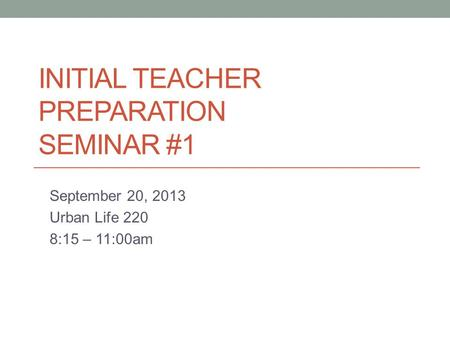INITIAL TEACHER PREPARATION SEMINAR #1 September 20, 2013 Urban Life 220 8:15 – 11:00am.