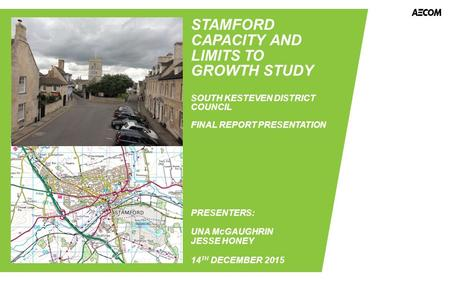 STAMFORD CAPACITY AND LIMITS TO GROWTH STUDY SOUTH KESTEVEN DISTRICT COUNCIL FINAL REPORT PRESENTATION PRESENTERS: UNA McGAUGHRIN JESSE HONEY 14 TH DECEMBER.