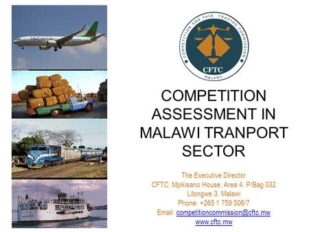 COMPETITION ASSESSMENT IN MALAWI TRANPORT SECTOR The Executive Director CFTC, Mpikisano House, Area 4, P/Bag 332 Lilongwe 3, Malawi Phone: +265 1 759 506/7.