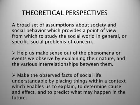 THEORETICAL PERSPECTIVES A broad set of assumptions about society and social behavior which provides a point of view from which to study the social world.