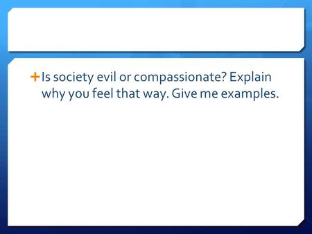  Is society evil or compassionate? Explain why you feel that way. Give me examples.