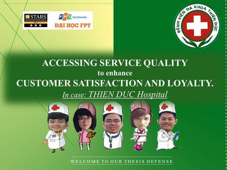 W E L C O M E T O O U R T H E S I S D E F E N S E ACCESSING SERVICE QUALITY to enhance CUSTOMER SATISFACTION AND LOYALTY. In case: THIEN DUC Hospital.