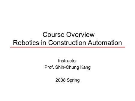 Course Overview Robotics in Construction Automation Instructor Prof. Shih-Chung Kang 2008 Spring.