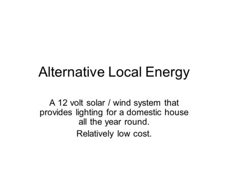Alternative Local Energy A 12 volt solar / wind system that provides lighting for a domestic house all the year round. Relatively low cost.