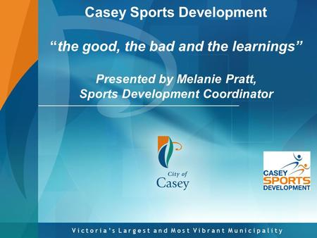 "V i c t o r i a ' s L a r g e s t a n d M o s t V i b r a n t M u n i c i p a l i t y Casey Sports Development ""the good, the bad and the learnings"" Presented."