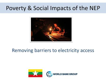 Poverty & Social Impacts of the NEP Removing barriers to electricity access.