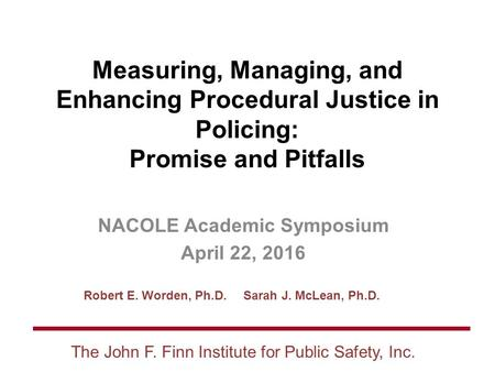 Robert E. Worden, Ph.D. Sarah J. McLean, Ph.D. The John F. Finn Institute for Public Safety, Inc. Measuring, Managing, and Enhancing Procedural Justice.