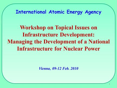 International Atomic Energy Agency Workshop on Topical Issues on Infrastructure Development: Managing the Development of a National Infrastructure for.