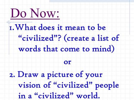 "Do Now: 1.What does it mean to be ""civilized""? (create a list of words that come to mind) or 2. Draw a picture of your vision of ""civilized"" people in."