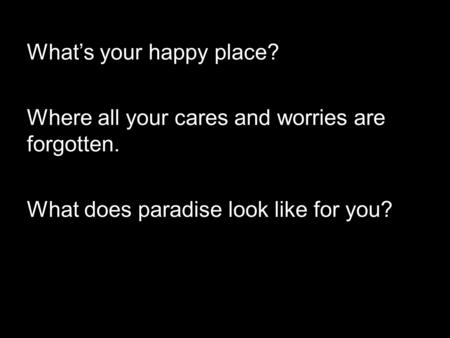 What's your happy place? Where all your cares and worries are forgotten. What does paradise look like for you?