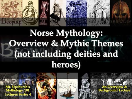 Norse Mythology: Overview & Mythic Themes (not including deities and heroes) Mr. Upchurch's Mythology 101 Lectures Series 4 An Overview & Background Lecture.