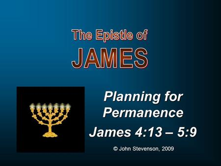 Planning for Permanence James 4:13 – 5:9 © John Stevenson, 2009.