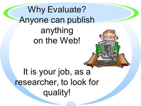 Why Evaluate? Anyone can publish anything on the Web! It is your job, as a researcher, to look for quality!