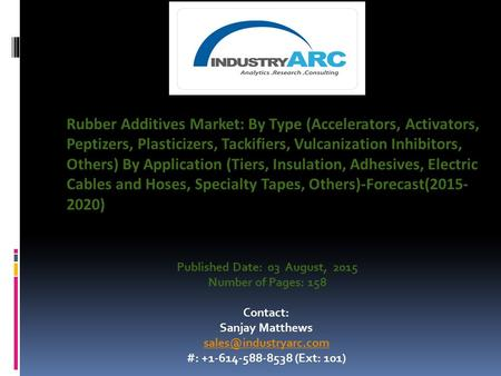 Published Date: 03 August, 2015 Number of Pages: 158 Contact: Sanjay Matthews #: +1-614-588-8538 (Ext: 101) Rubber Additives Market: