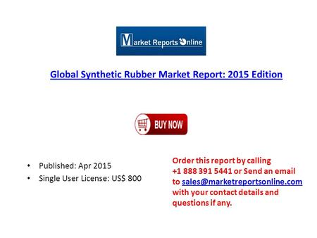 Global Synthetic Rubber Market Report: 2015 Edition Published: Apr 2015 Single User License: US$ 800 Order this report by calling +1 888 391 5441 or Send.