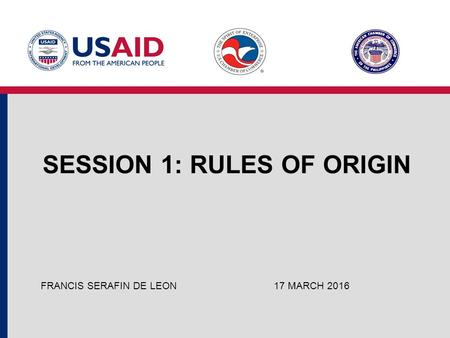 SESSION 1: RULES OF ORIGIN 17 MARCH 2016FRANCIS SERAFIN DE LEON.