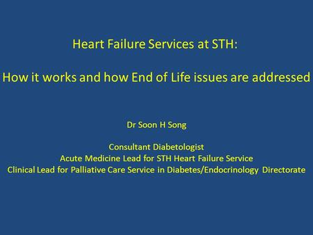 Heart Failure Services at STH: How it works and how End of Life issues are addressed Dr Soon H Song Consultant Diabetologist Acute Medicine Lead for STH.