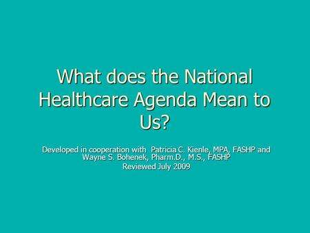 What does the National Healthcare Agenda Mean to Us? Developed in cooperation with Patricia C. Kienle, MPA, FASHP and Wayne S. Bohenek, Pharm.D., M.S.,
