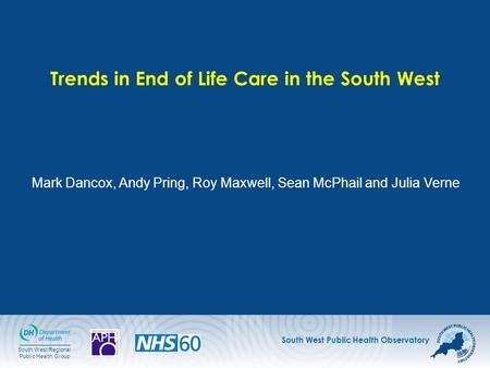 South West Public Health Observatory South West Regional Public Health Group Trends in End of Life Care in the South West Mark Dancox, Andy Pring, Roy.