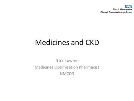 Medicines and CKD Nikki Lawton Medicines Optimisation Pharmacist NMCCG.