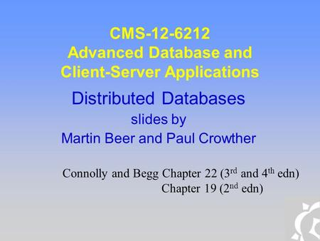 CMS-12-6212 Advanced Database and Client-Server Applications Distributed Databases slides by Martin Beer and Paul Crowther Connolly and Begg Chapter 22.