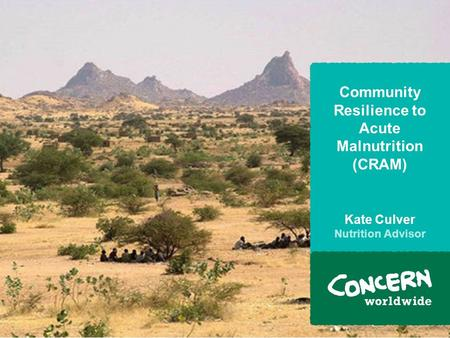 Community Resilience to Acute Malnutrition (CRAM) Kate Culver Nutrition Advisor.