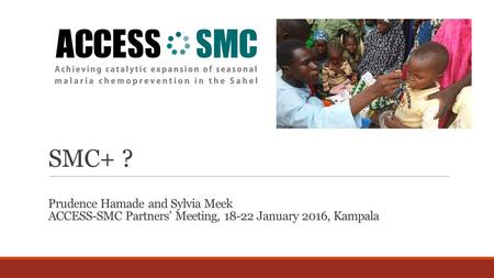 SMC+ ? Prudence Hamade and Sylvia Meek ACCESS-SMC Partners' Meeting, 18-22 January 2016, Kampala.